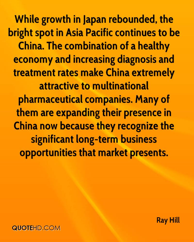 While growth in Japan rebounded, the bright spot in Asia Pacific continues to be China. The combination of a healthy economy and increasing diagnosis and treatment rates make China extremely attractive to multinational pharmaceutical companies. Many of them are expanding their presence in China now because they recognize the significant long-term business opportunities that market presents.