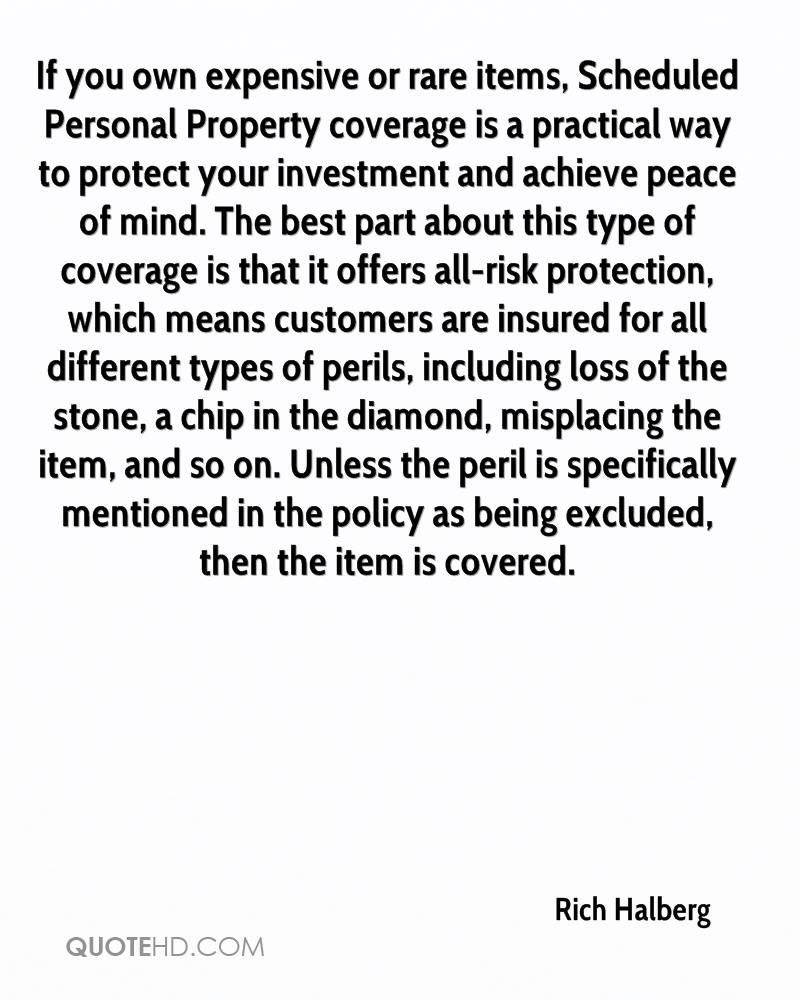 If you own expensive or rare items, Scheduled Personal Property coverage is a practical way to protect your investment and achieve peace of mind. The best part about this type of coverage is that it offers all-risk protection, which means customers are insured for all different types of perils, including loss of the stone, a chip in the diamond, misplacing the item, and so on. Unless the peril is specifically mentioned in the policy as being excluded, then the item is covered.