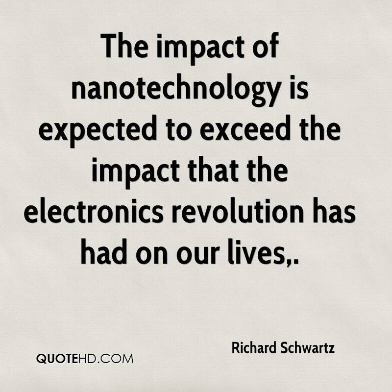 The impact of nanotechnology is expected to exceed the impact that the electronics revolution has had on our lives.