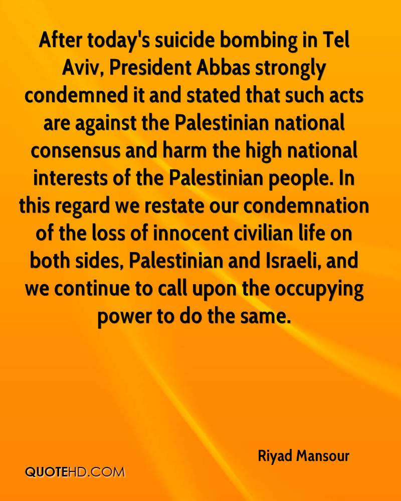 After today's suicide bombing in Tel Aviv, President Abbas strongly condemned it and stated that such acts are against the Palestinian national consensus and harm the high national interests of the Palestinian people. In this regard we restate our condemnation of the loss of innocent civilian life on both sides, Palestinian and Israeli, and we continue to call upon the occupying power to do the same.