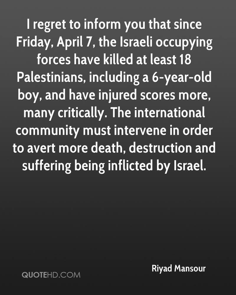 I regret to inform you that since Friday, April 7, the Israeli occupying forces have killed at least 18 Palestinians, including a 6-year-old boy, and have injured scores more, many critically. The international community must intervene in order to avert more death, destruction and suffering being inflicted by Israel.