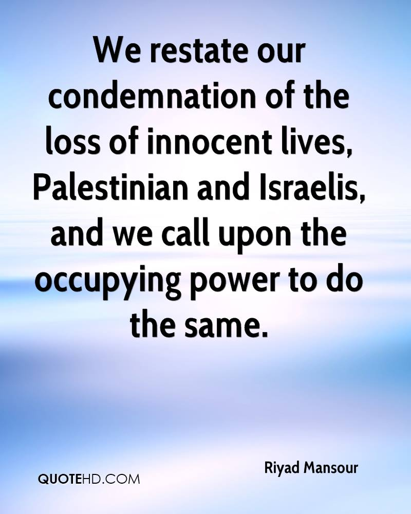 We restate our condemnation of the loss of innocent lives, Palestinian and Israelis, and we call upon the occupying power to do the same.