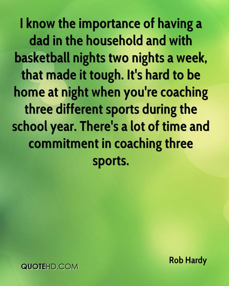 I know the importance of having a dad in the household and with basketball nights two nights a week, that made it tough. It's hard to be home at night when you're coaching three different sports during the school year. There's a lot of time and commitment in coaching three sports.