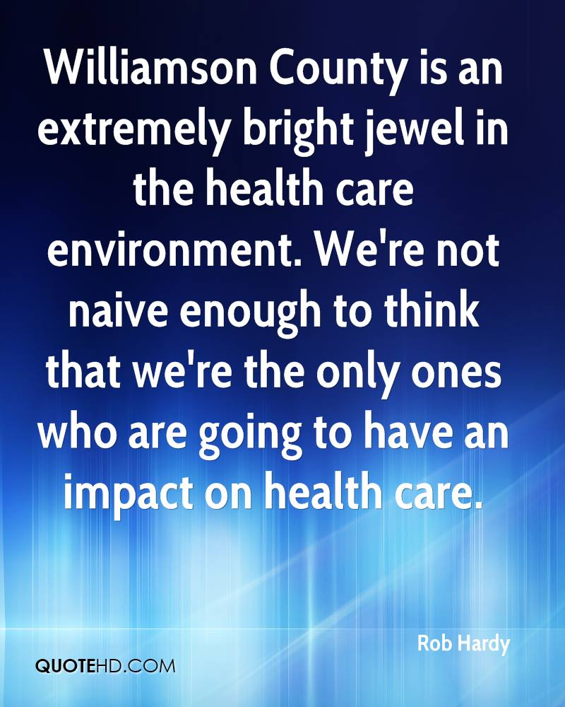Williamson County is an extremely bright jewel in the health care environment. We're not naive enough to think that we're the only ones who are going to have an impact on health care.