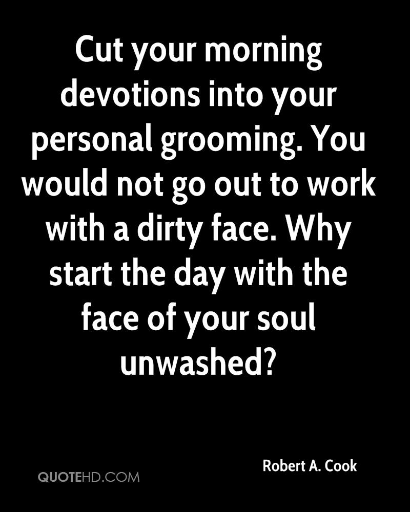 Cut your morning devotions into your personal grooming. You would not go out to work with a dirty face. Why start the day with the face of your soul unwashed?