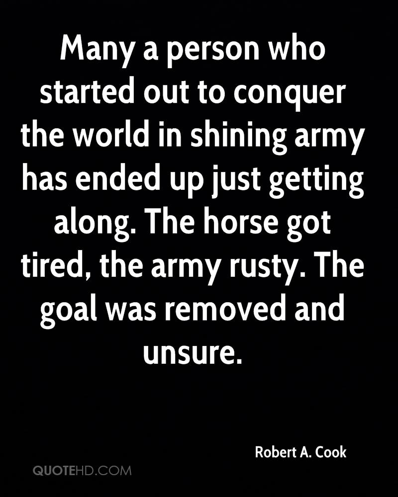 Many a person who started out to conquer the world in shining army has ended up just getting along. The horse got tired, the army rusty. The goal was removed and unsure.