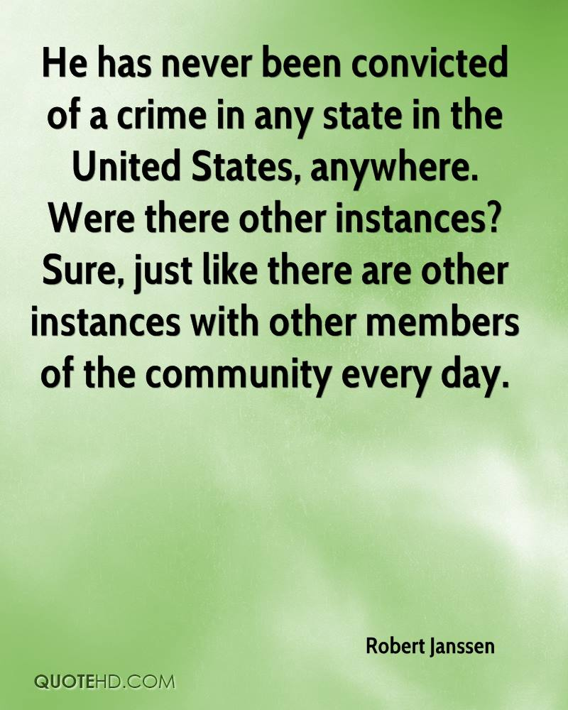 He has never been convicted of a crime in any state in the United States, anywhere. Were there other instances? Sure, just like there are other instances with other members of the community every day.