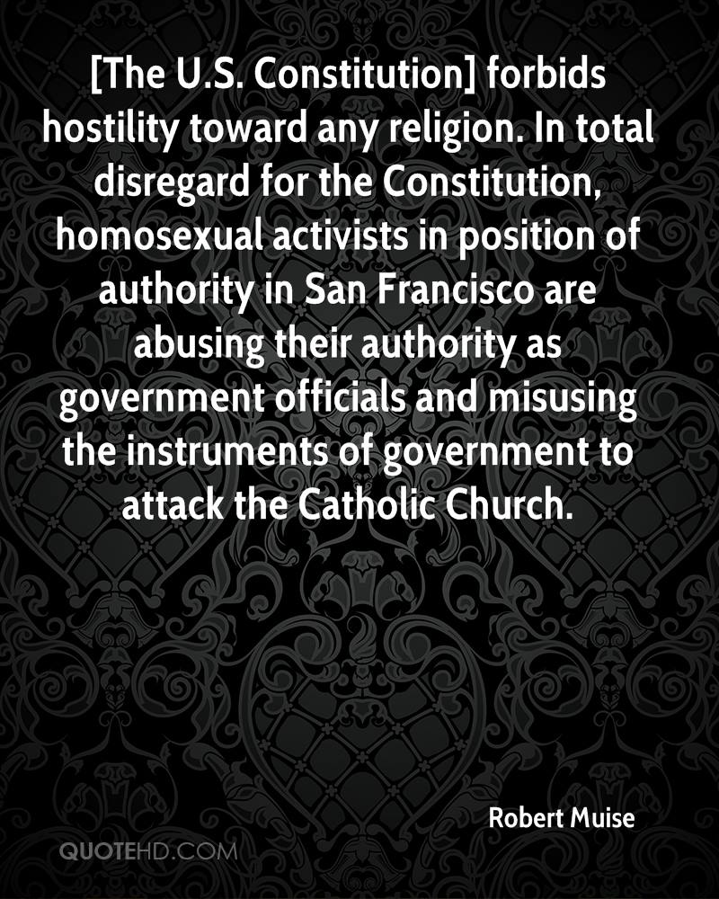 [The U.S. Constitution] forbids hostility toward any religion. In total disregard for the Constitution, homosexual activists in position of authority in San Francisco are abusing their authority as government officials and misusing the instruments of government to attack the Catholic Church.