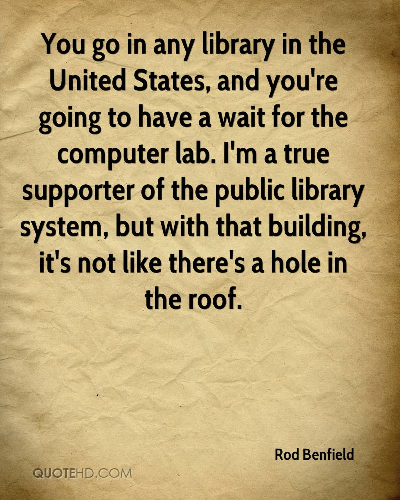 You go in any library in the United States, and you're going to have a wait for the computer lab. I'm a true supporter of the public library system, but with that building, it's not like there's a hole in the roof.