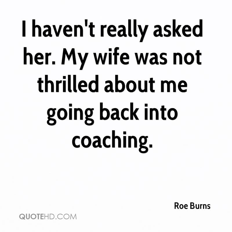 I haven't really asked her. My wife was not thrilled about me going back into coaching.