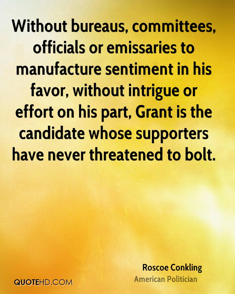 Without bureaus, committees, officials or emissaries to manufacture sentiment in his favor, without intrigue or effort on his part, Grant is the candidate whose supporters have never threatened to bolt.