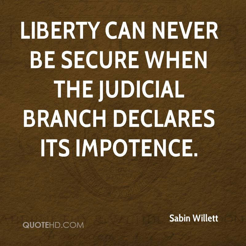Liberty can never be secure when the judicial branch declares its impotence.