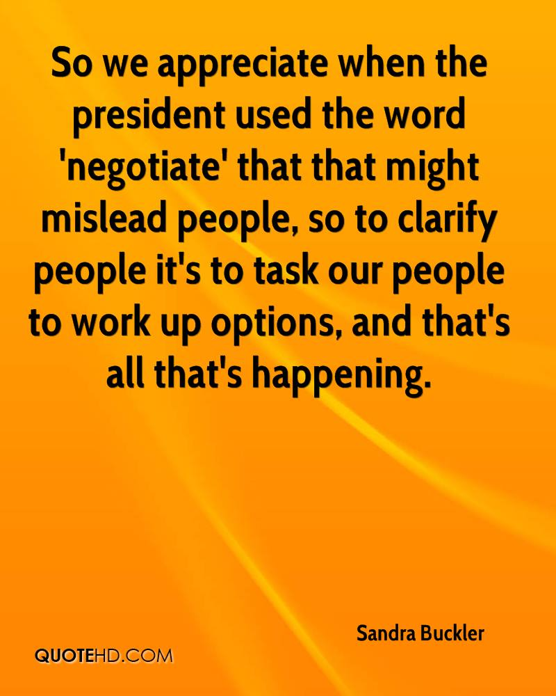 So we appreciate when the president used the word 'negotiate' that that might mislead people, so to clarify people it's to task our people to work up options, and that's all that's happening.