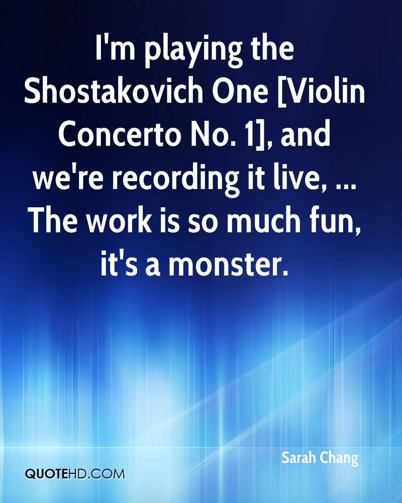 I'm playing the Shostakovich One [Violin Concerto No. 1], and we're recording it live, ... The work is so much fun, it's a monster.