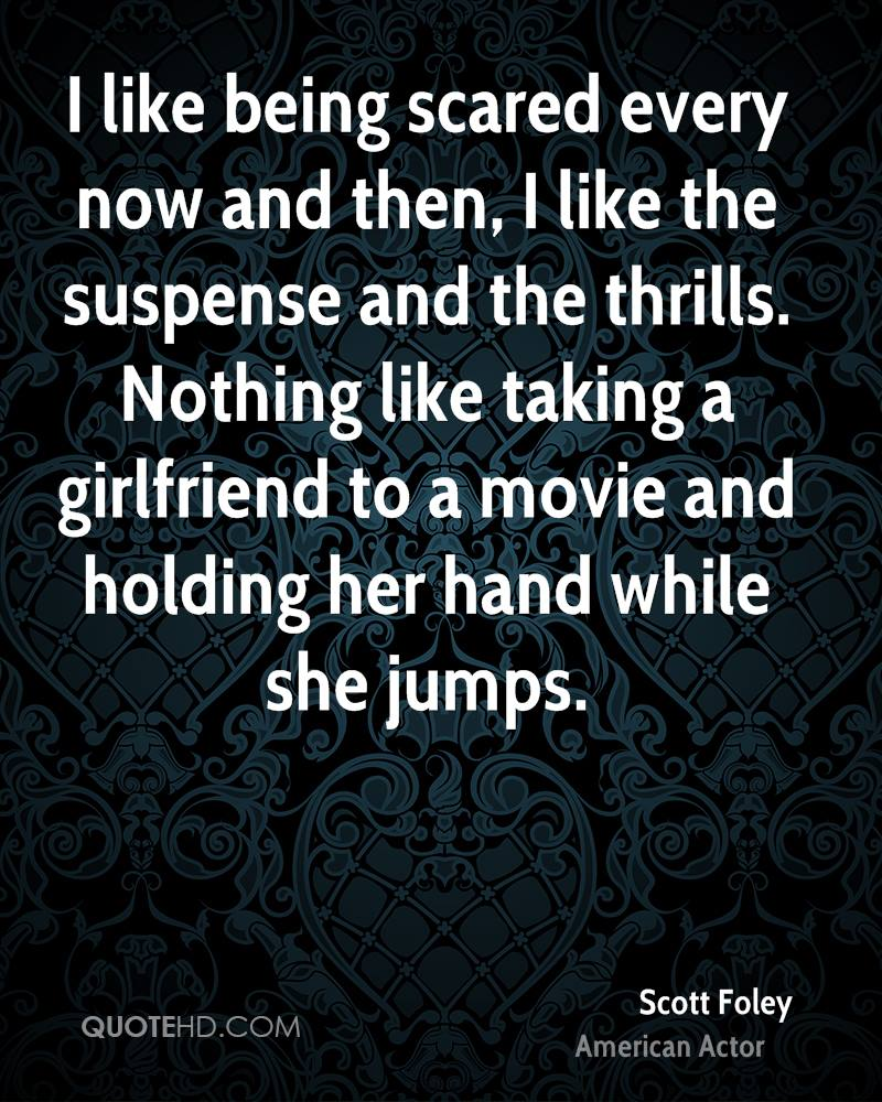 I like being scared every now and then, I like the suspense and the thrills. Nothing like taking a girlfriend to a movie and holding her hand while she jumps.