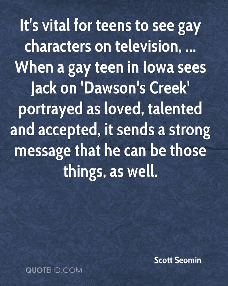 It's vital for teens to see gay characters on television, ... When a gay teen in Iowa sees Jack on 'Dawson's Creek' portrayed as loved, talented and accepted, it sends a strong message that he can be those things, as well.