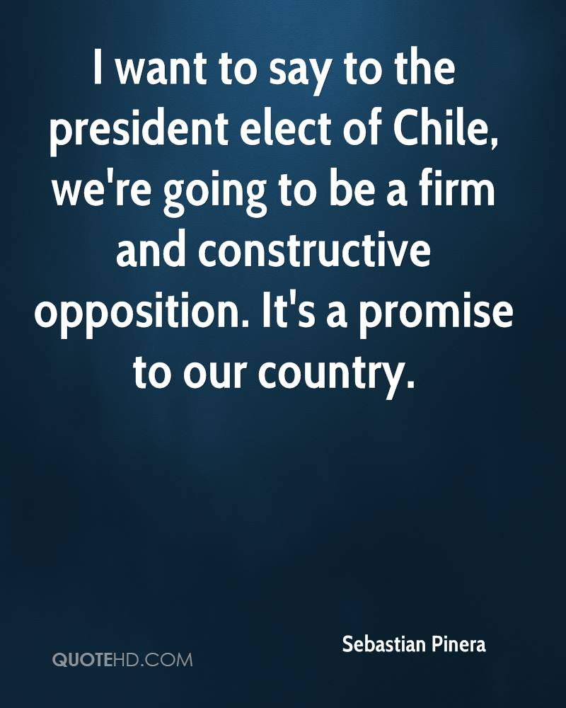 I want to say to the president elect of Chile, we're going to be a firm and constructive opposition. It's a promise to our country.