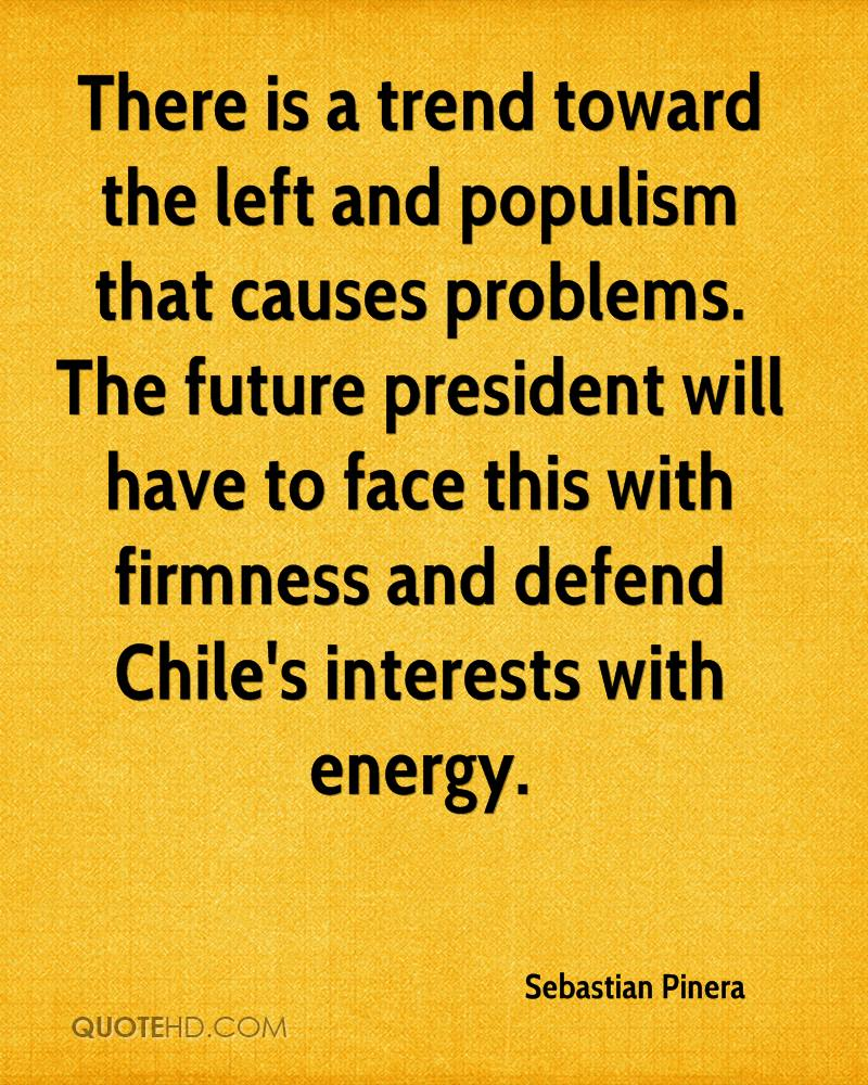 There is a trend toward the left and populism that causes problems. The future president will have to face this with firmness and defend Chile's interests with energy.