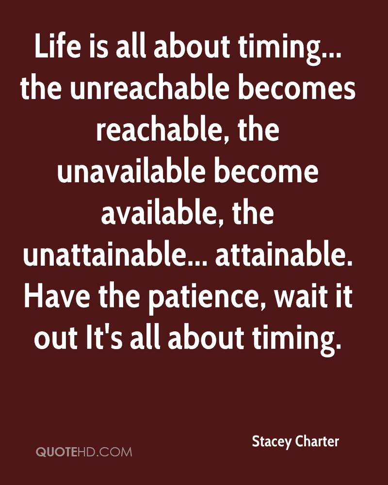 Life is all about timing... the unreachable becomes reachable, the unavailable become available, the unattainable... attainable. Have the patience, wait it out It's all about timing.