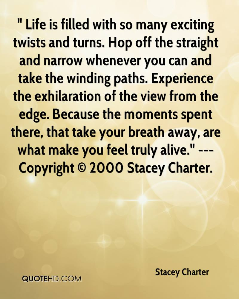 """"""" Life is filled with so many exciting twists and turns. Hop off the straight and narrow whenever you can and take the winding paths. Experience the exhilaration of the view from the edge. Because the moments spent there, that take your breath away, are what make you feel truly alive."""" --- Copyright © 2000 Stacey Charter."""