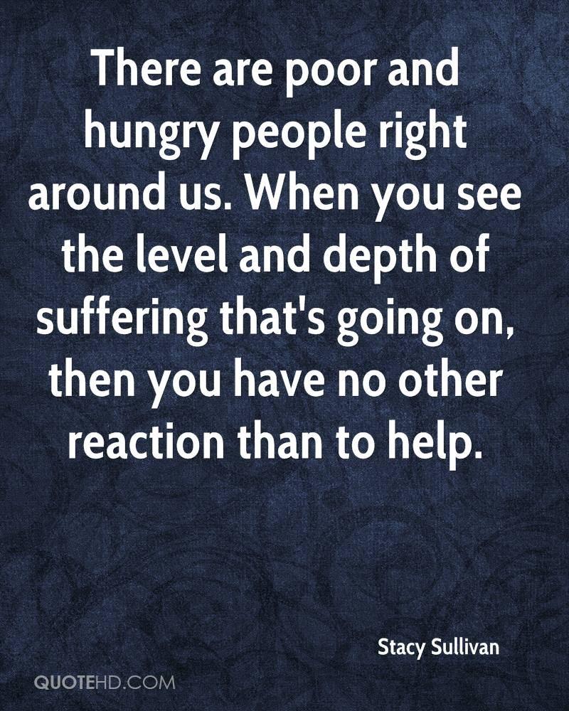 There are poor and hungry people right around us. When you see the level and depth of suffering that's going on, then you have no other reaction than to help.