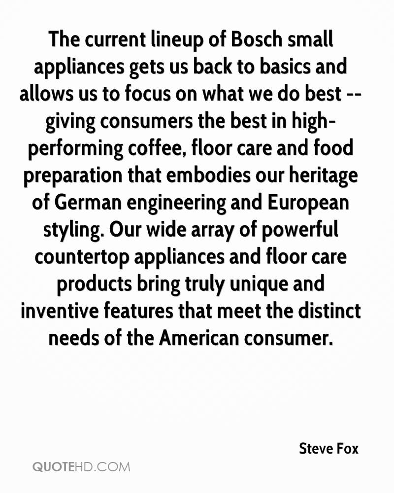 The current lineup of Bosch small appliances gets us back to basics and allows us to focus on what we do best -- giving consumers the best in high-performing coffee, floor care and food preparation that embodies our heritage of German engineering and European styling. Our wide array of powerful countertop appliances and floor care products bring truly unique and inventive features that meet the distinct needs of the American consumer.