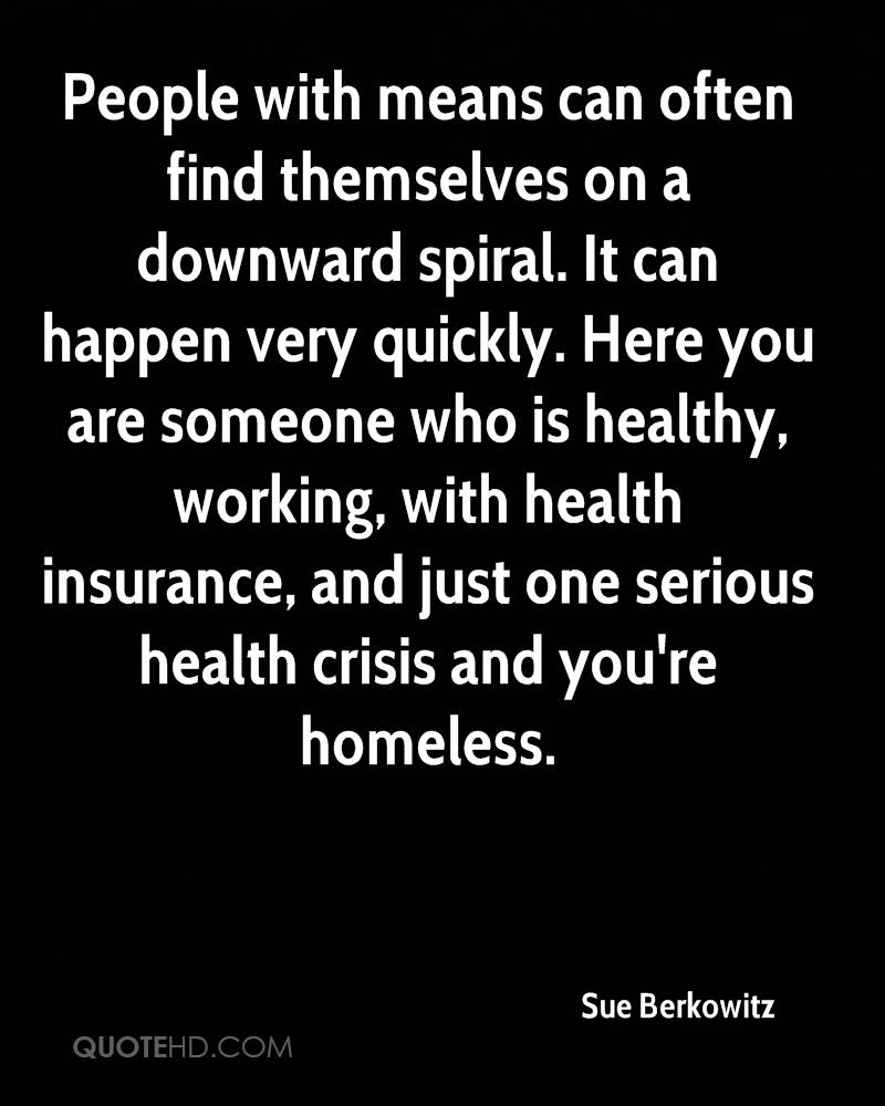 People with means can often find themselves on a downward spiral. It can happen very quickly. Here you are someone who is healthy, working, with health insurance, and just one serious health crisis and you're homeless.