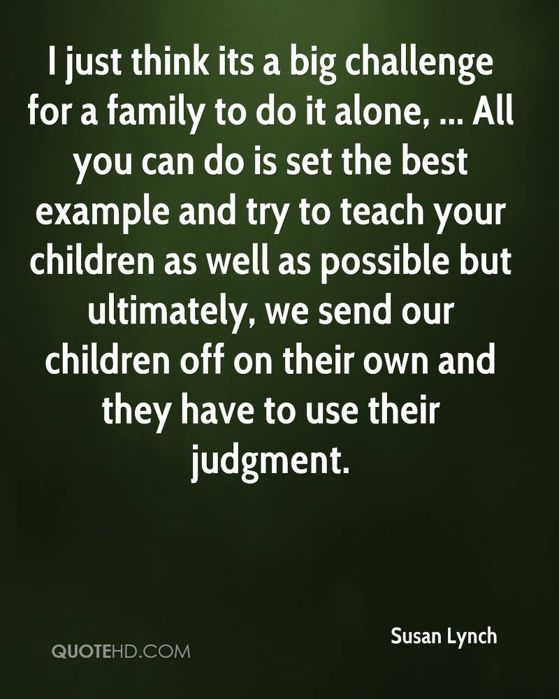 I just think its a big challenge for a family to do it alone, ... All you can do is set the best example and try to teach your children as well as possible but ultimately, we send our children off on their own and they have to use their judgment.
