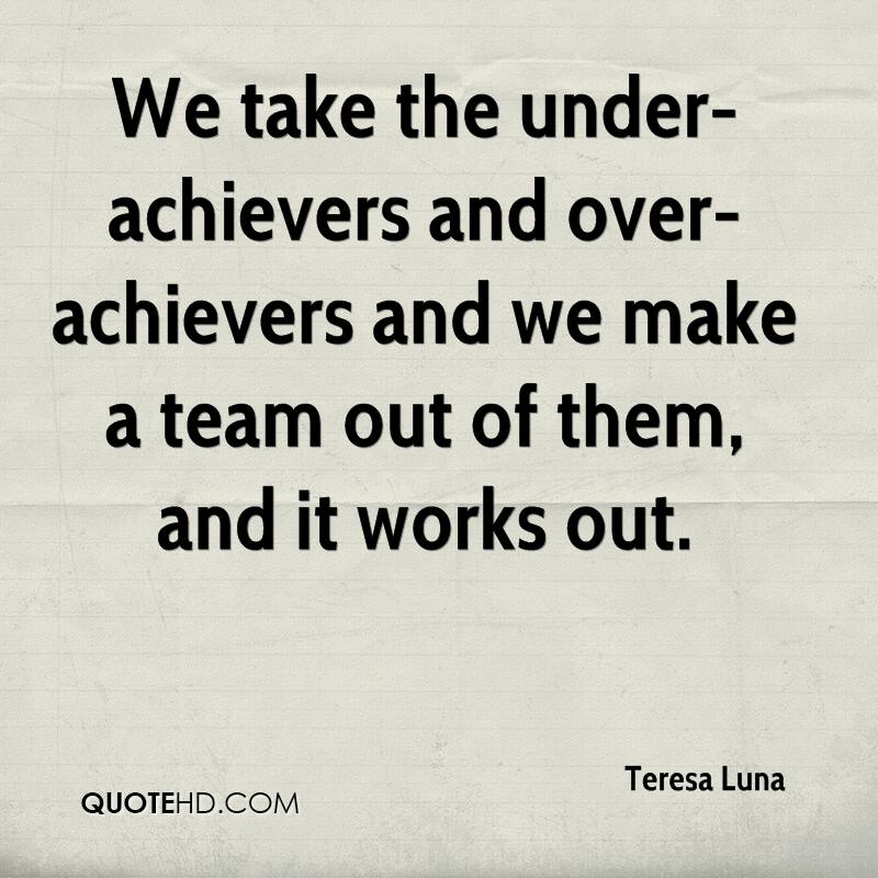 We take the under-achievers and over-achievers and we make a team out of them, and it works out.