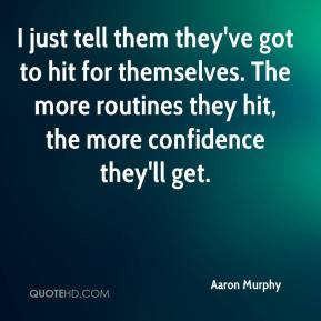 Aaron Murphy - I just tell them they've got to hit for themselves. The more routines they hit, the more confidence they'll get.