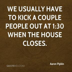 Aaron Pipkin - We usually have to kick a couple people out at 1:30 when the house closes.