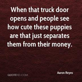 Aaron Reyes - When that truck door opens and people see how cute these puppies are that just separates them from their money.