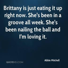 Brittany is just eating it up right now. She's been in a groove all week. She's been nailing the ball and I'm loving it.