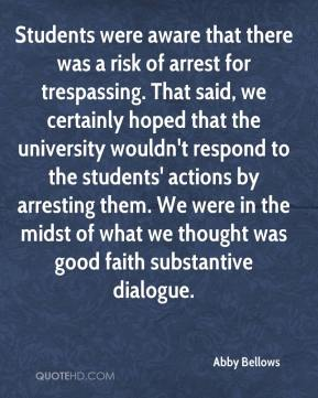 Abby Bellows - Students were aware that there was a risk of arrest for trespassing. That said, we certainly hoped that the university wouldn't respond to the students' actions by arresting them. We were in the midst of what we thought was good faith substantive dialogue.