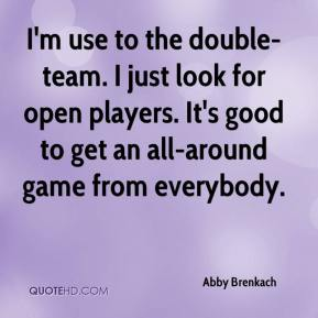 I'm use to the double-team. I just look for open players. It's good to get an all-around game from everybody.