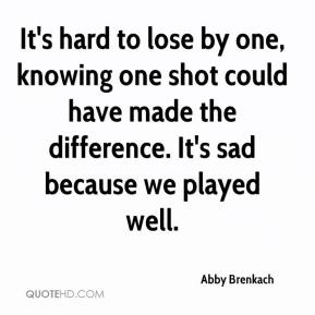 It's hard to lose by one, knowing one shot could have made the difference. It's sad because we played well.