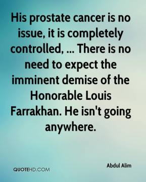 His prostate cancer is no issue, it is completely controlled, ... There is no need to expect the imminent demise of the Honorable Louis Farrakhan. He isn't going anywhere.