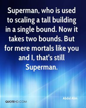 Abdul Alim - Superman, who is used to scaling a tall building in a single bound. Now it takes two bounds. But for mere mortals like you and I, that's still Superman.