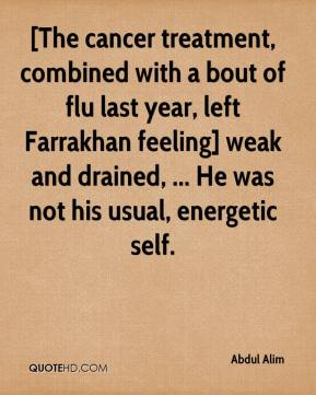 Abdul Alim - [The cancer treatment, combined with a bout of flu last year, left Farrakhan feeling] weak and drained, ... He was not his usual, energetic self.