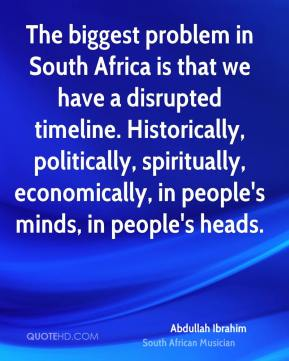 The biggest problem in South Africa is that we have a disrupted timeline. Historically, politically, spiritually, economically, in people's minds, in people's heads.