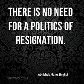 Abhishek Manu Singhvi - There is no need for a politics of resignation.