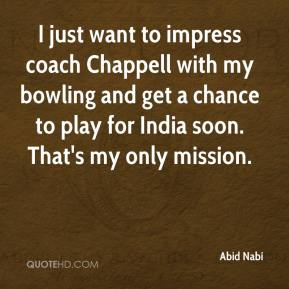 Abid Nabi - I just want to impress coach Chappell with my bowling and get a chance to play for India soon. That's my only mission.