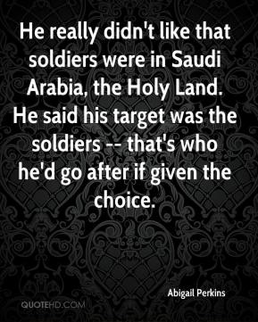 Abigail Perkins - He really didn't like that soldiers were in Saudi Arabia, the Holy Land. He said his target was the soldiers -- that's who he'd go after if given the choice.