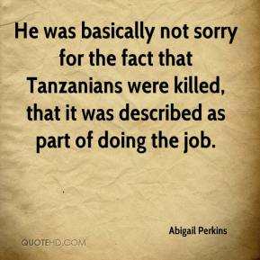 Abigail Perkins - He was basically not sorry for the fact that Tanzanians were killed, that it was described as part of doing the job.