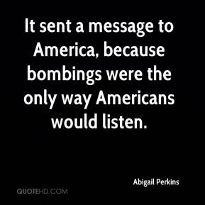 It sent a message to America, because bombings were the only way Americans would listen.