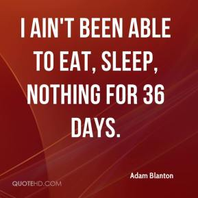 I ain't been able to eat, sleep, nothing for 36 days.