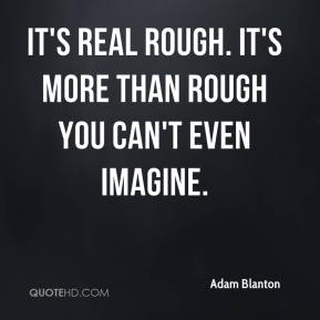 It's real rough. It's more than rough you can't even imagine.