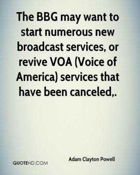 Adam Clayton Powell - The BBG may want to start numerous new broadcast services, or revive VOA (Voice of America) services that have been canceled.
