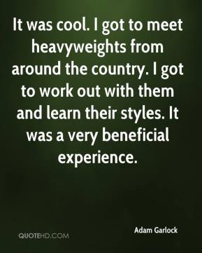 Adam Garlock - It was cool. I got to meet heavyweights from around the country. I got to work out with them and learn their styles. It was a very beneficial experience.