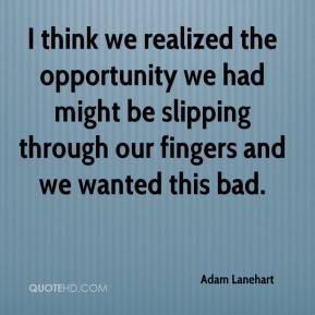 Adam Lanehart - I think we realized the opportunity we had might be slipping through our fingers and we wanted this bad.